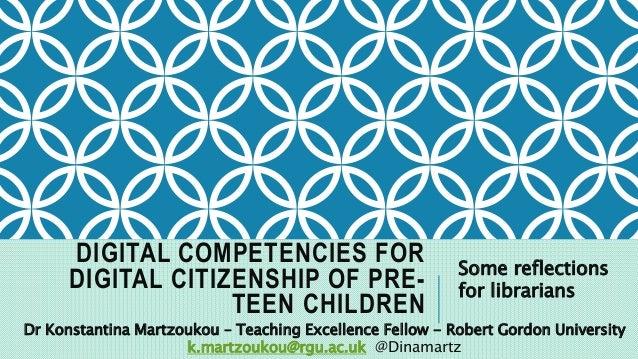 DIGITAL COMPETENCIES FOR DIGITAL CITIZENSHIP OF PRE- TEEN CHILDREN Some reflections for librarians Dr Konstantina Martzouk...