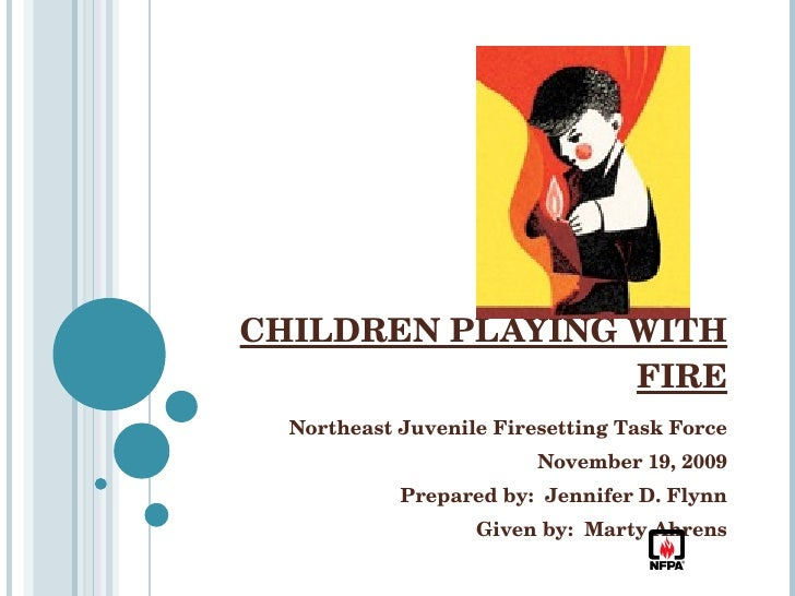 CHILDREN PLAYING WITH FIRE Northeast Juvenile Firesetting Task Force November 19, 2009 Prepared by:  Jennifer D. Flynn Giv...