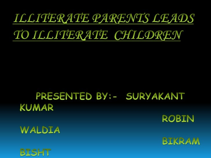 ILLITERATE PARENTS LEADS TO ILLITERATE  CHILDREN<br />    PRESENTED BY:-  SURYAKANT KUMAR <br />                          ...
