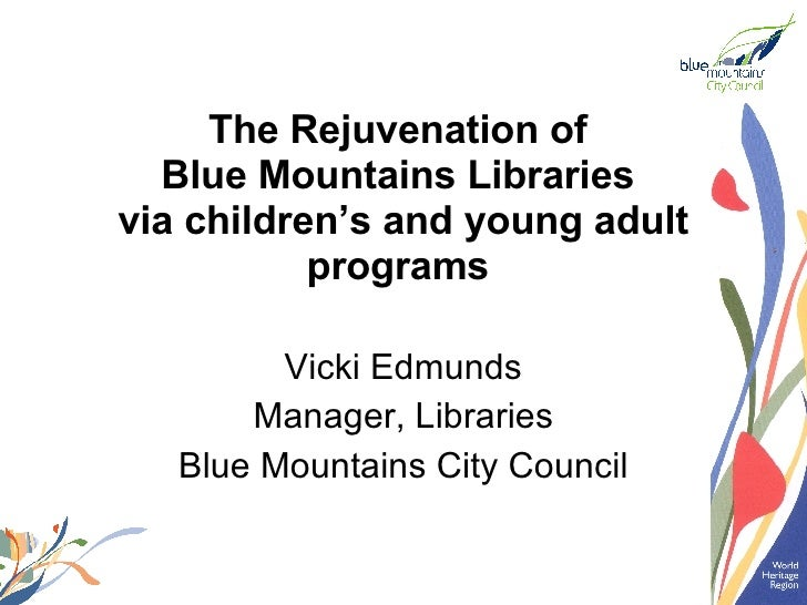 The Rejuvenation of  Blue Mountains Libraries  via children's and young adult programs   Vicki Edmunds Manager, Libraries ...