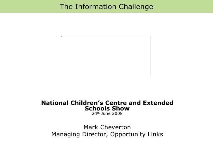 The Information Challenge National Children's Centre and Extended Schools Show 24 th  June 2008 Mark Cheverton Managing Di...