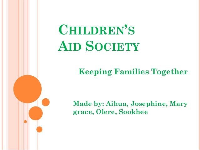 CHILDREN'SAID SOCIETY   Keeping Families Together  Made by: Aihua, Josephine, Mary  grace, Olere, Sookhee