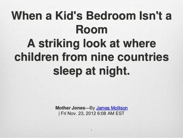 1 When a Kid's Bedroom Isn't a Room A striking look at where children from nine countries sleep at night. Mother Jones—By ...