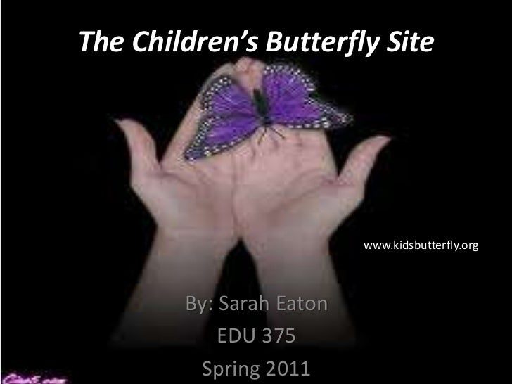 The Children's Butterfly Site<br />www.kidsbutterfly.org<br />By: Sarah Eaton<br />EDU 375<br />Spring 2011<br />