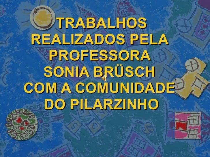TRABALHOS REALIZADOS PELA  PROFESSORA  SONIA BRÜSCH  COM A COMUNIDADE  DO PILARZINHO