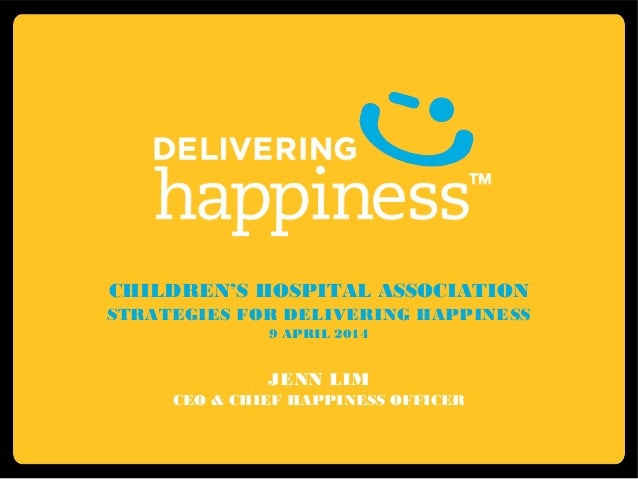 CHILDREN'S HOSPITAL ASSOCIATION STRATEGIES FOR DELIVERING HAPPINESS 9 APRIL 2014 JENN LIM CEO & CHIEF HAPPINESS OFFICER
