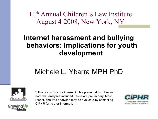 11thAnnual Children's Law InstituteAugust 4 2008, New York, NYInternet harassment and bullyingbehaviors: Implications for ...