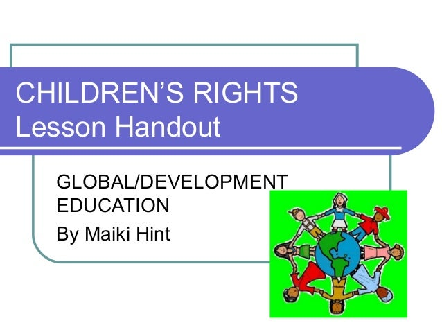 CHILDREN'S RIGHTS Lesson Handout GLOBAL/DEVELOPMENT EDUCATION By Maiki Hint
