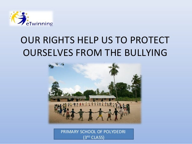 OUR RIGHTS HELP US TO PROTECT OURSELVES FROM THE BULLYING  PRIMARY SCHOOL OF POLYDEDRI (3RD CLASS)