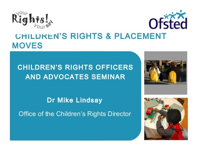 CHILDREN'S RIGHTS & PLACEMENT MOVES Dr Mike Lindsay Office of the Children's Rights Director CHILDREN'S RIGHTS OFFICERS AN...
