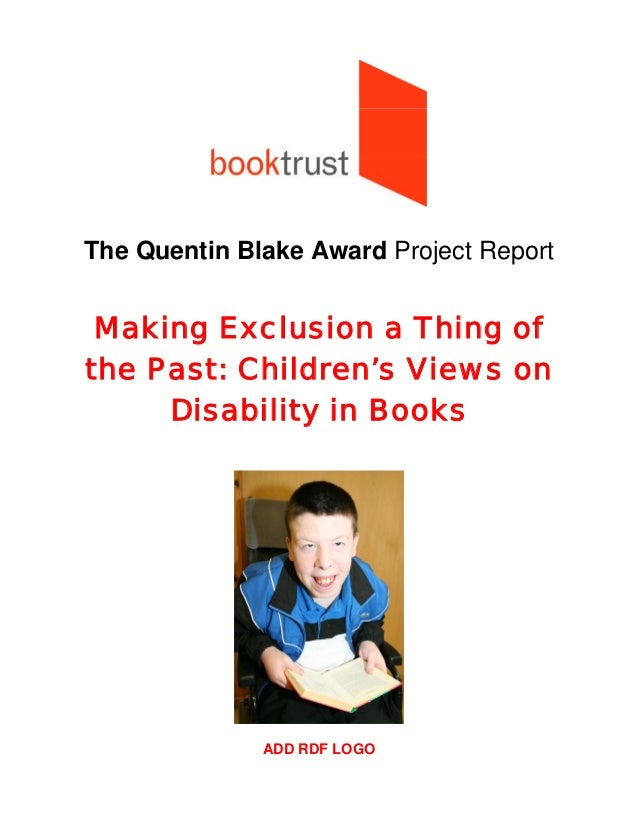 The Quentin Blake Award Project ReportMaking Exclusion a Thing ofthe Past: Children's Views onDisability in BooksADD RDF L...