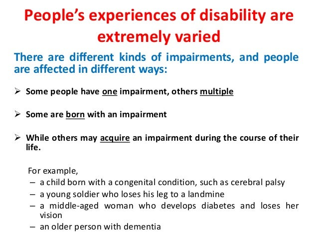 People's experiences of disability are  extremely varied  There are different kinds of impairments, and people  are affect...