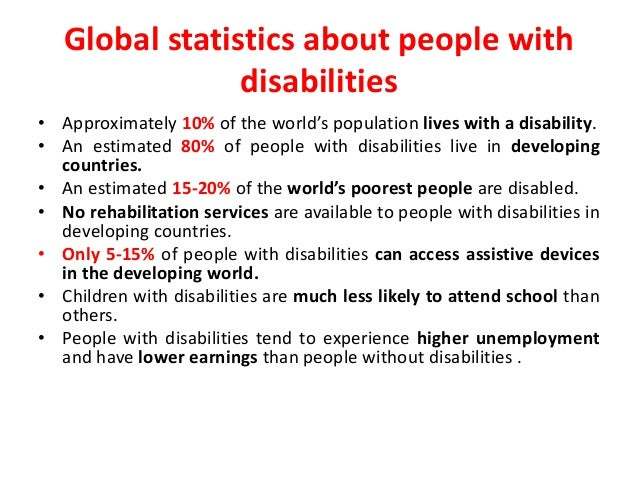 Global statistics about people with  disabilities  • Approximately 10% of the world's population lives with a disability. ...