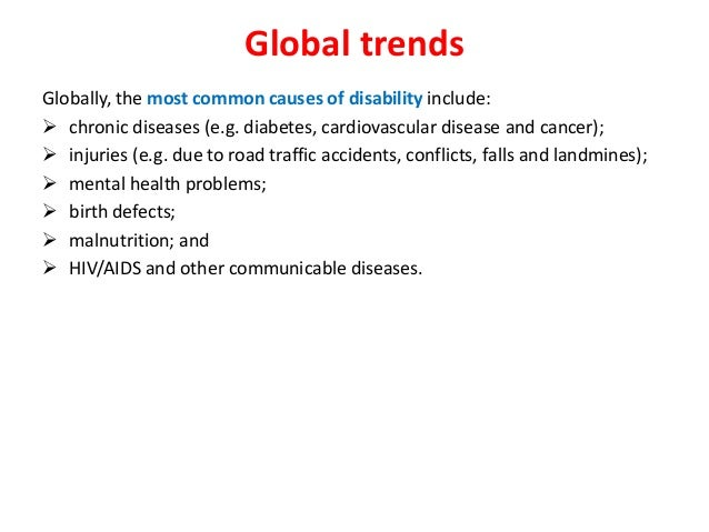 Global trends  Globally, the most common causes of disability include:   chronic diseases (e.g. diabetes, cardiovascular ...
