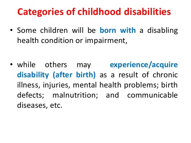 Categories of childhood disabilities  • Some children will be born with a disabling  health condition or impairment,  • wh...