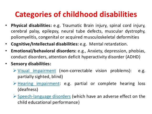 Categories of childhood disabilities  • Physical disabilities: e.g. Traumatic Brain injury, spinal cord injury,  cerebral ...