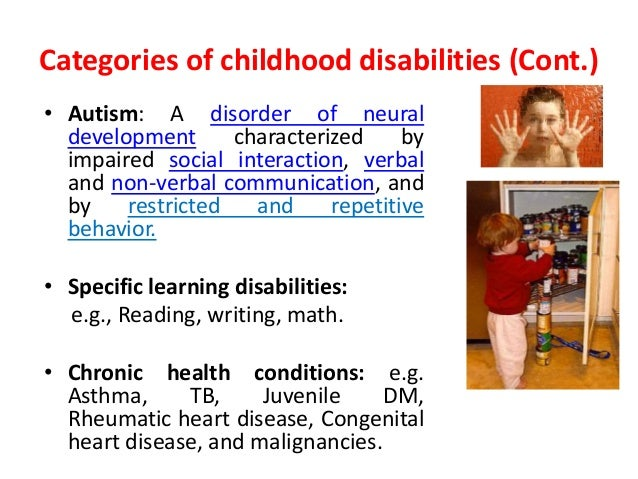 Categories of childhood disabilities (Cont.)  • Autism: A disorder of neural  development characterized by  impaired socia...