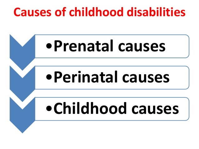Causes of childhood disabilities  •Prenatal causes  •Perinatal causes  •Childhood causes