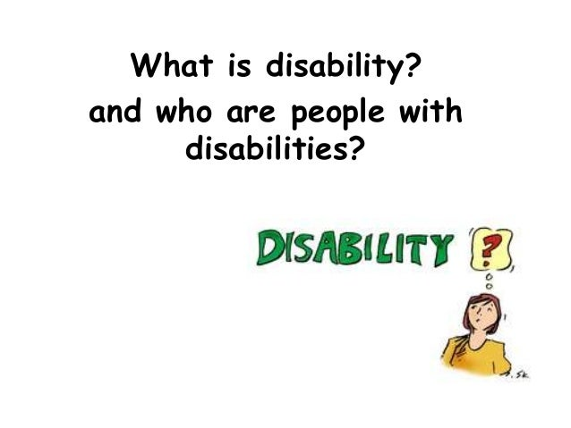 What is disability?  and who are people with  disabilities?