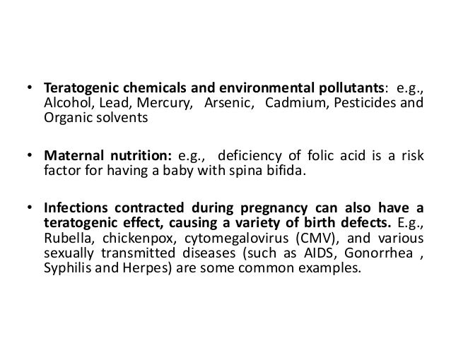 • Teratogenic chemicals and environmental pollutants: e.g.,  Alcohol, Lead, Mercury, Arsenic, Cadmium, Pesticides and  Org...