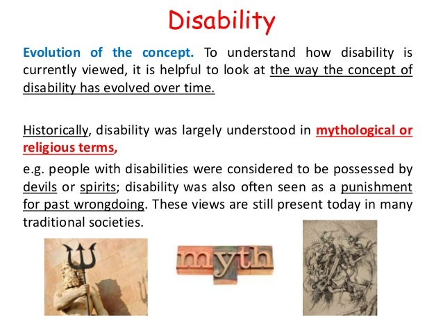 Disability  Evolution of the concept. To understand how disability is  currently viewed, it is helpful to look at the way ...