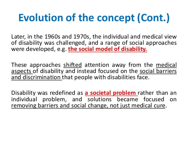 Evolution of the concept (Cont.)  Later, in the 1960s and 1970s, the individual and medical view  of disability was challe...