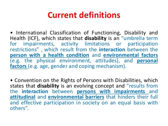 Current definitions  • International Classification of Functioning, Disability and  Health (ICF), which states that disabi...
