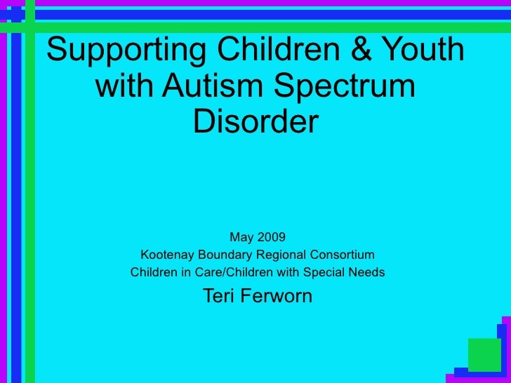 Supporting Children & Youth with Autism Spectrum Disorder May 2009 Kootenay Boundary Regional Consortium Children in Care/...