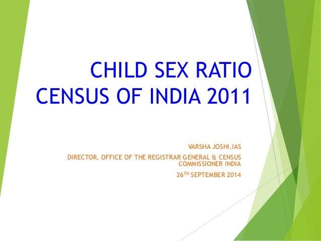 CHILD SEX RATIO  CENSUS OF INDIA 2011  VARSHA JOSHI,IAS  DIRECTOR, OFFICE OF THE REGISTRAR GENERAL & CENSUS  COMMISSIONER ...