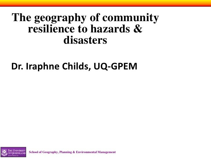 The geography of community  resilience to hazards &          disastersDr. Iraphne Childs, UQ-GPEM   School of Geography, P...