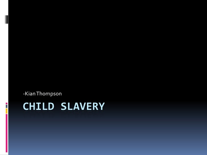 -Kian ThompsonCHILD SLAVERY