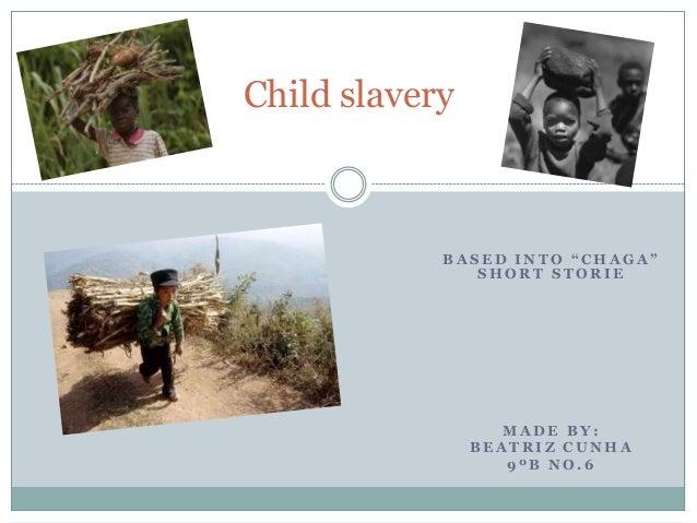 "B A S E D I N T O "" C H A G A "" S H O R T S T O R I E M A D E B Y : B E A T R I Z C U N H A 9 º B N O . 6 Child slavery"