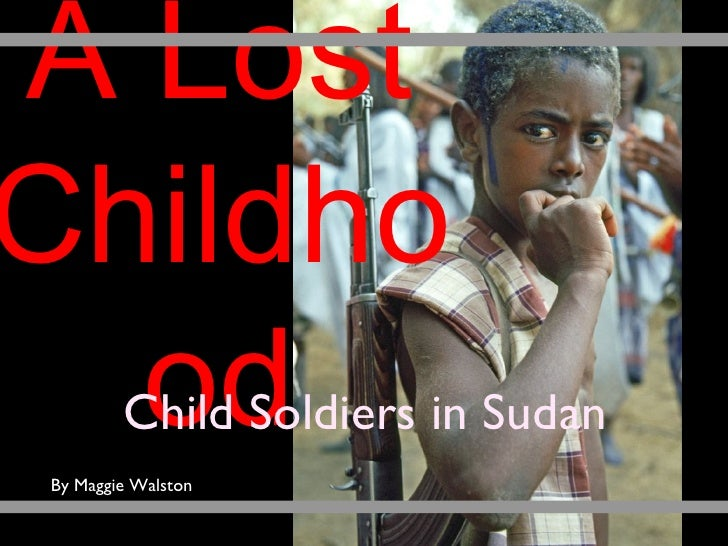 A Lost Childhood Child Soldiers in Sudan By Maggie Walston