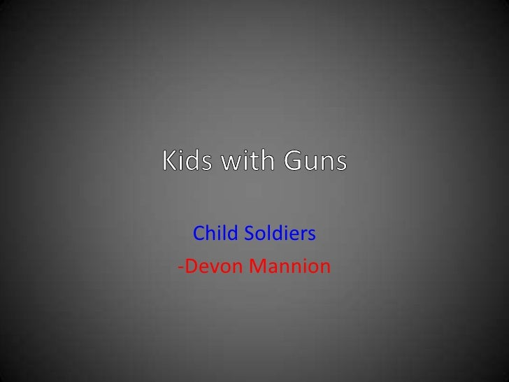 Kids with Guns<br />Child Soldiers<br />-Devon Mannion<br />