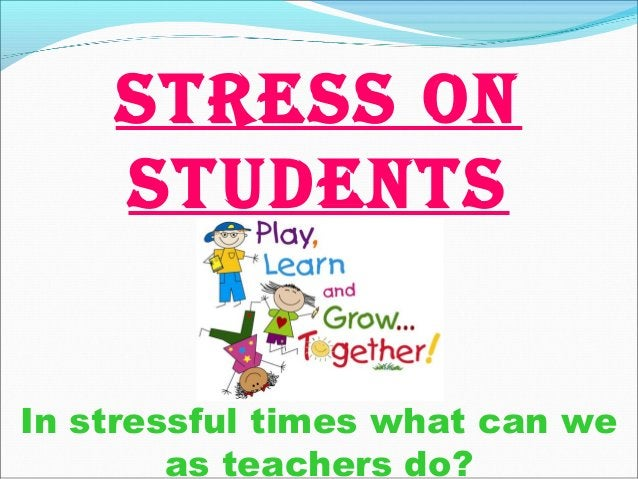 In stressful times what can we as teachers do? STRESS ON STUDENTS