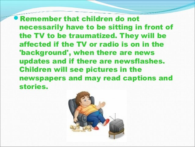 Remember that children do not necessarily have to be sitting in front of the TV to be traumatized. They will be affected ...