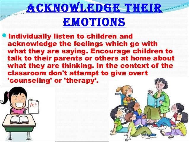 Acknowledge their emotions Individually listen to children and acknowledge the feelings which go with what they are sayin...