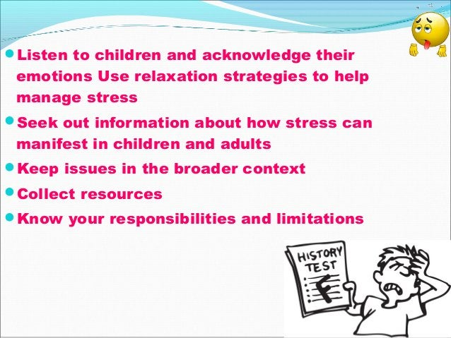Listen to children and acknowledge their emotions Use relaxation strategies to help manage stress Seek out information a...