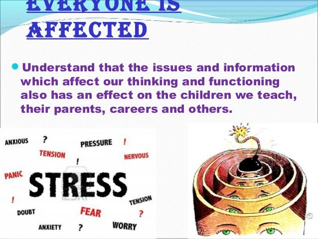 EvERyONE iS affEcTED Understand that the issues and information which affect our thinking and functioning also has an eff...