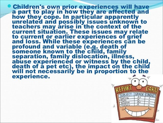 Children's own prior experiences will have a part to play in how they are affected and how they cope. In particular appar...
