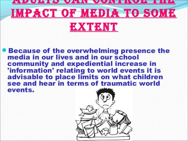 Adults cAn control the impAct of mediA to some extent Because of the overwhelming presence the media in our lives and in ...