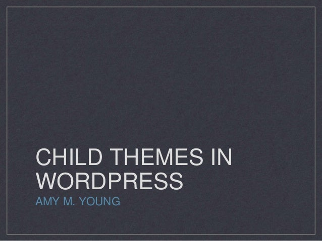 CHILD THEMES IN WORDPRESS AMY M. YOUNG