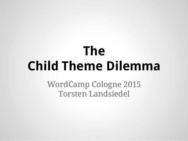 The Child Theme Dilemma WordCamp Cologne 2015 Torsten Landsiedel