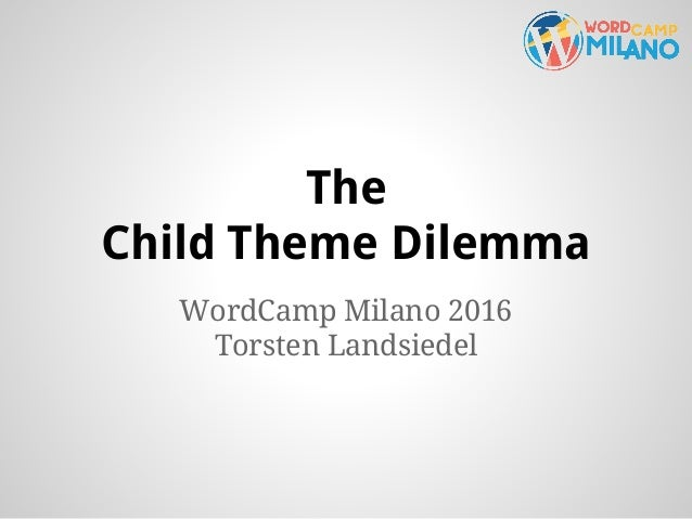 The Child Theme Dilemma WordCamp Milano 2016 Torsten Landsiedel