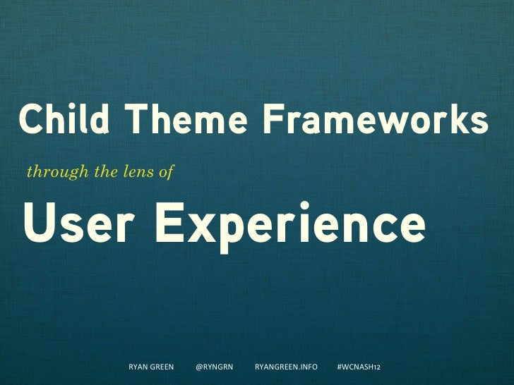Child Theme Frameworksthrough the lens ofUser Experience             RYAN GREEN   @RYNGRN   RYANGREEN.INFO   #WCNASH12