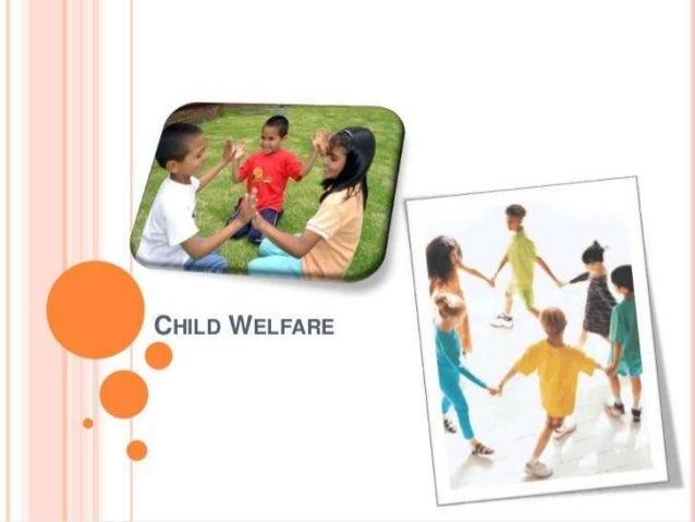 CHILD WELFARE :- services and institutions concerned with the physical, social, and psychological well-being of children, ...