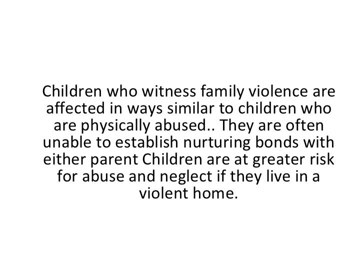 children who witness violence How are children involved in relationships where there is domestic violence and abuse, children witness about three-quarters of the abusive incidents about half the children in such families have themselves been badly hit or beaten sexual and emotional abuse are also more likely to happen in these families.