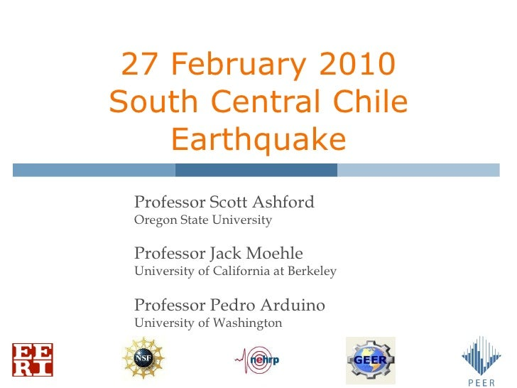 27 February 2010 South Central Chile Earthquake Professor Scott Ashford Oregon State University Professor Jack Moehle Univ...
