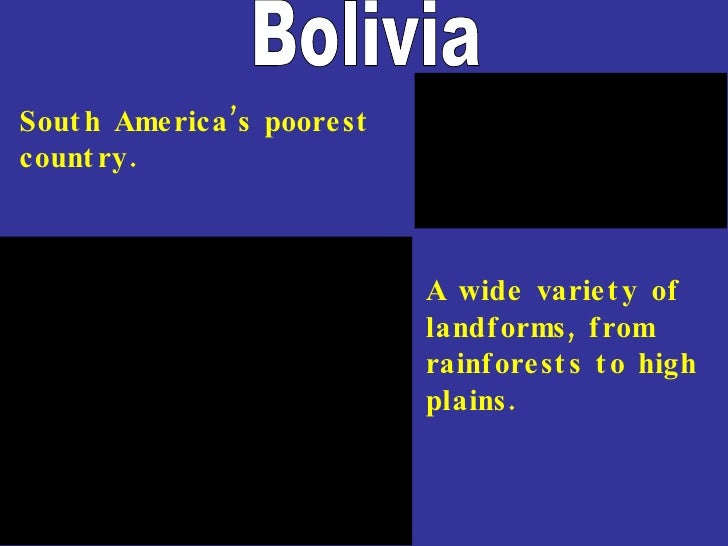 Bolivia South America's poorest country. A wide variety of landforms, from rainforests to high plains.