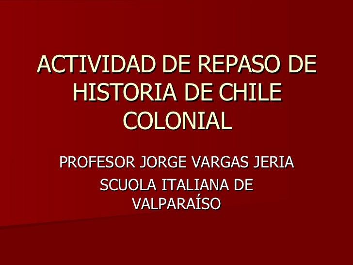 ACTIVIDAD DE REPASO DE HISTORIA DE CHILE COLONIAL PROFESOR JORGE VARGAS JERIA SCUOLA ITALIANA DE VALPARAÍSO